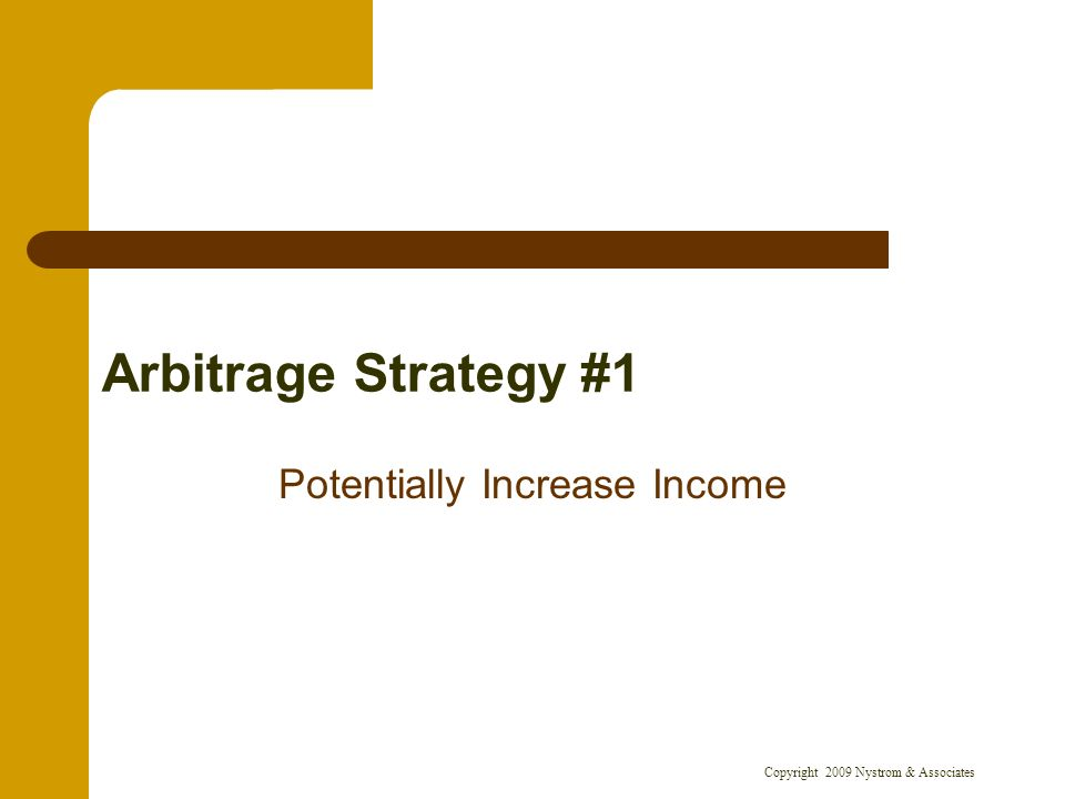 Copyright 2009 Nystrom & Associates Arbitrage Strategy #1 Potentially Increase Income