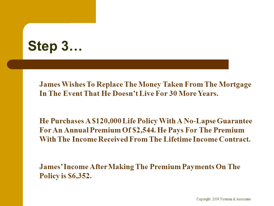 Copyright 2009 Nystrom & Associates Step 3… James Wishes To Replace The Money Taken From The Mortgage In The Event That He Doesnt Live For 30 More Years.