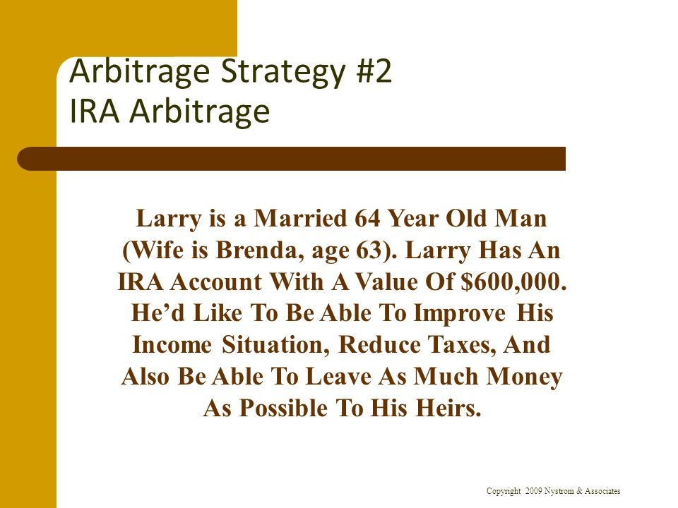 Copyright 2009 Nystrom & Associates Arbitrage Strategy #2 IRA Arbitrage Larry is a Married 64 Year Old Man (Wife is Brenda, age 63).