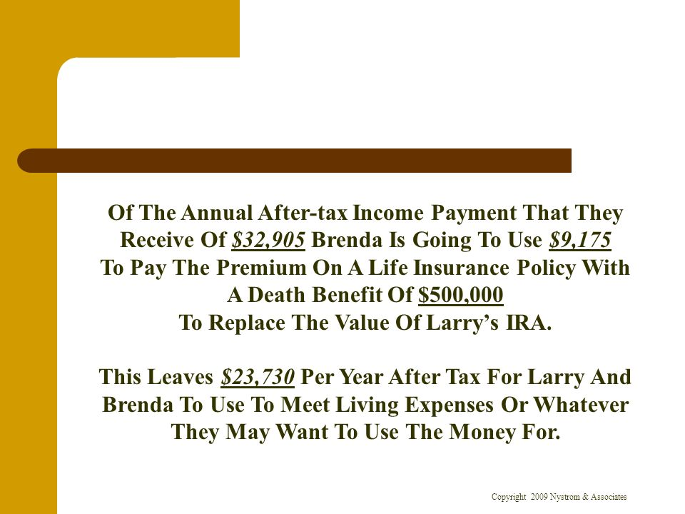 Copyright 2009 Nystrom & Associates Of The Annual After-tax Income Payment That They Receive Of $32,905 Brenda Is Going To Use $9,175 To Pay The Premium On A Life Insurance Policy With A Death Benefit Of $500,000 To Replace The Value Of Larrys IRA.