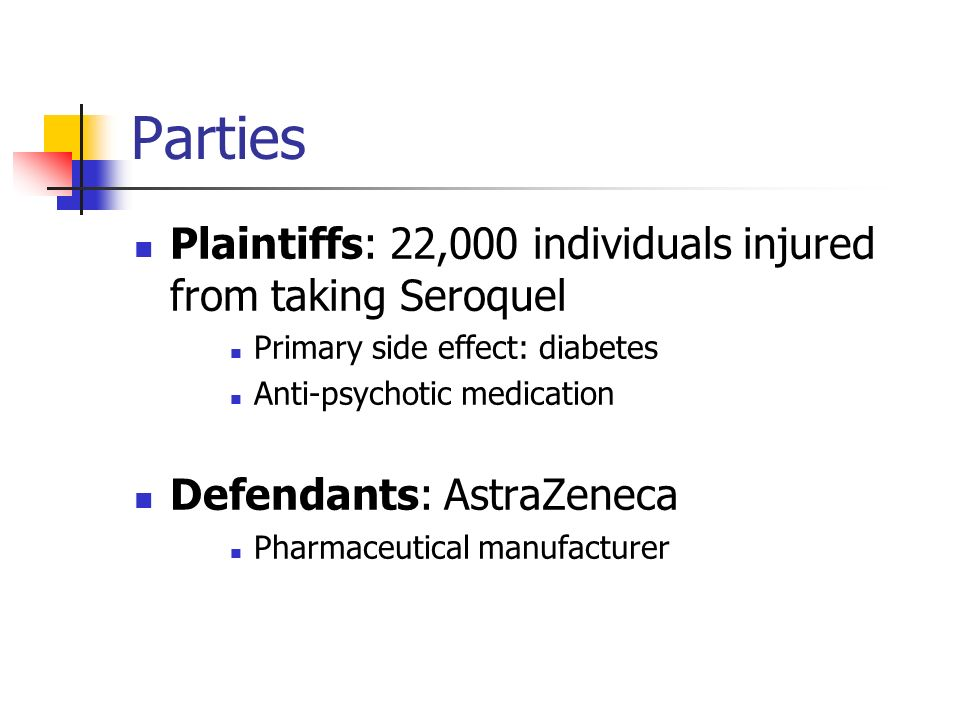 Parties Plaintiffs: 22,000 individuals injured from taking Seroquel Primary side effect: diabetes Anti-psychotic medication Defendants: AstraZeneca Pharmaceutical manufacturer