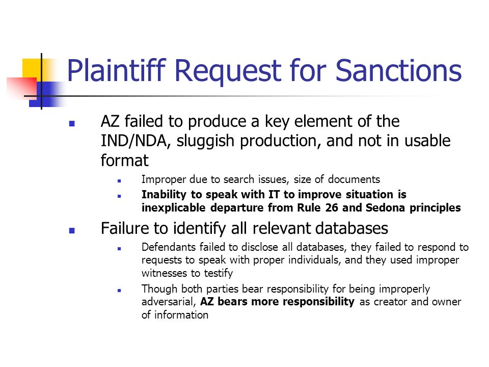 Plaintiff Request for Sanctions AZ failed to produce a key element of the IND/NDA, sluggish production, and not in usable format Improper due to search issues, size of documents Inability to speak with IT to improve situation is inexplicable departure from Rule 26 and Sedona principles Failure to identify all relevant databases Defendants failed to disclose all databases, they failed to respond to requests to speak with proper individuals, and they used improper witnesses to testify Though both parties bear responsibility for being improperly adversarial, AZ bears more responsibility as creator and owner of information