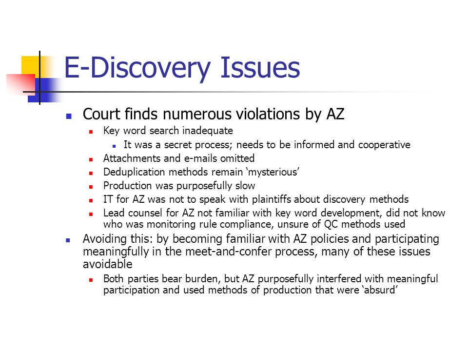 E-Discovery Issues Court finds numerous violations by AZ Key word search inadequate It was a secret process; needs to be informed and cooperative Attachments and  s omitted Deduplication methods remain mysterious Production was purposefully slow IT for AZ was not to speak with plaintiffs about discovery methods Lead counsel for AZ not familiar with key word development, did not know who was monitoring rule compliance, unsure of QC methods used Avoiding this: by becoming familiar with AZ policies and participating meaningfully in the meet-and-confer process, many of these issues avoidable Both parties bear burden, but AZ purposefully interfered with meaningful participation and used methods of production that were absurd