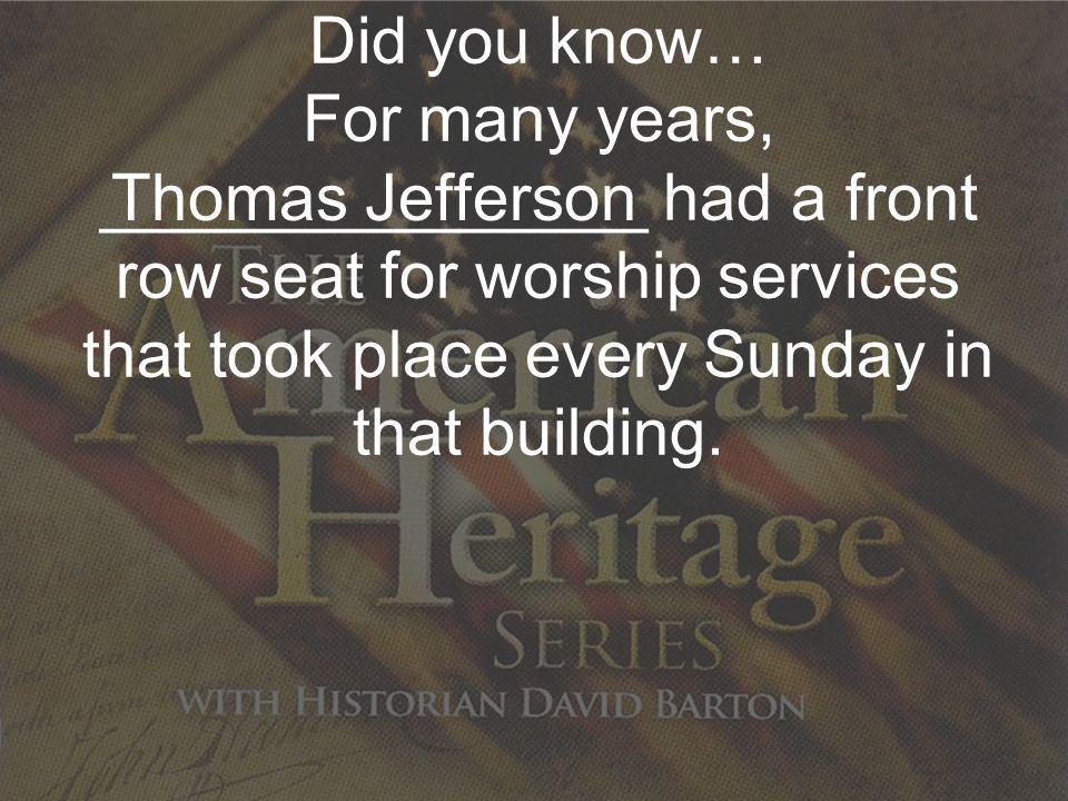 Re-Discovering Our Nations Christian Heritage Did you know… For many years, _______________ had a front row seat for worship services that took place every Sunday in that building.