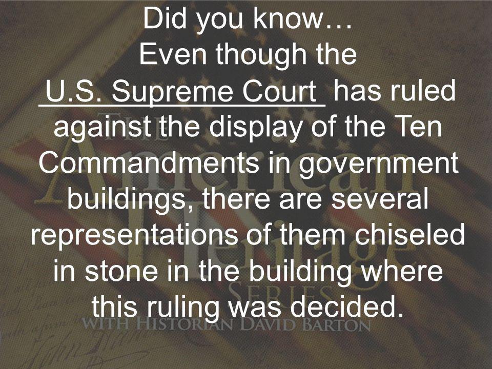 Re-Discovering Our Nations Christian Heritage Did you know… Even though the _________________ has ruled against the display of the Ten Commandments in government buildings, there are several representations of them chiseled in stone in the building where this ruling was decided.