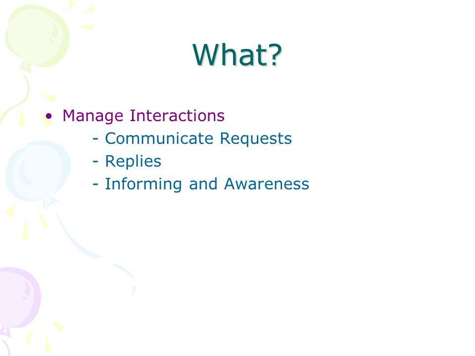 What Manage Interactions - Communicate Requests - Replies - Informing and Awareness