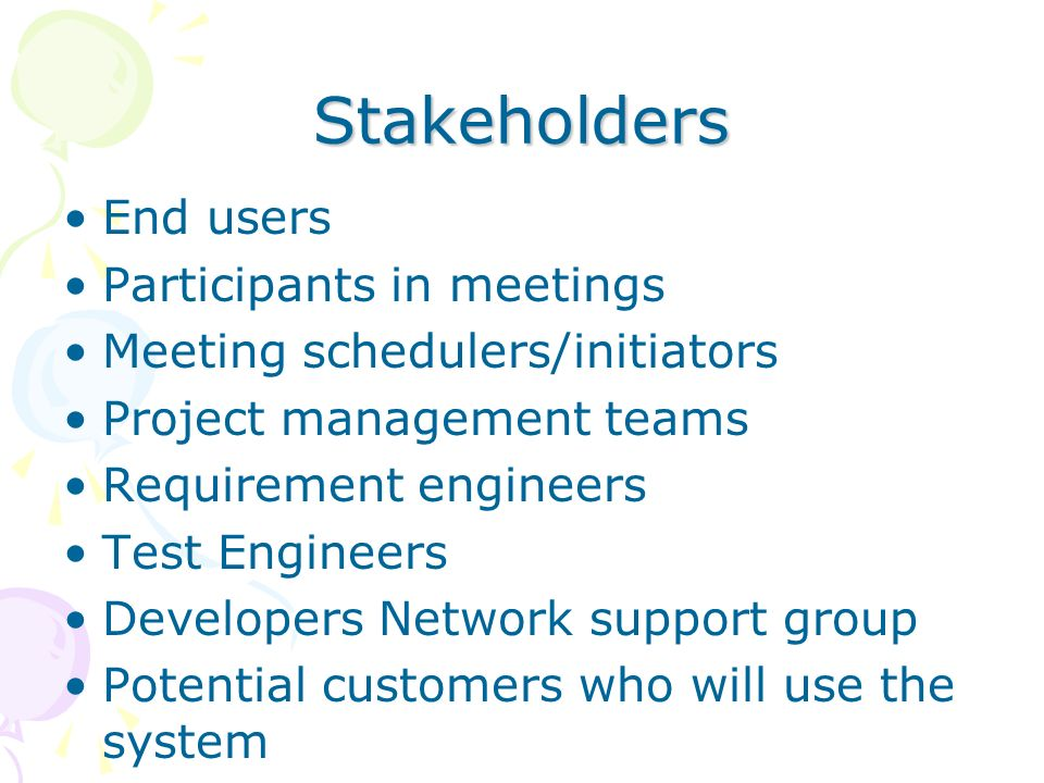 Stakeholders End users Participants in meetings Meeting schedulers/initiators Project management teams Requirement engineers Test Engineers Developers Network support group Potential customers who will use the system