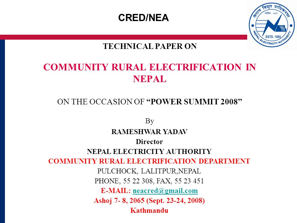 CRED/NEA TECHNICAL PAPER ON COMMUNITY RURAL ELECTRIFICATION IN NEPAL ON THE OCCASION OF POWER SUMMIT 2008 By RAMESHWAR YADAV Director NEPAL ELECTRICITY AUTHORITY COMMUNITY RURAL ELECTRIFICATION DEPARTMENT PULCHOCK, LALITPUR,NEPAL PHONE, , FAX, Ashoj 7- 8, 2065 (Sept.