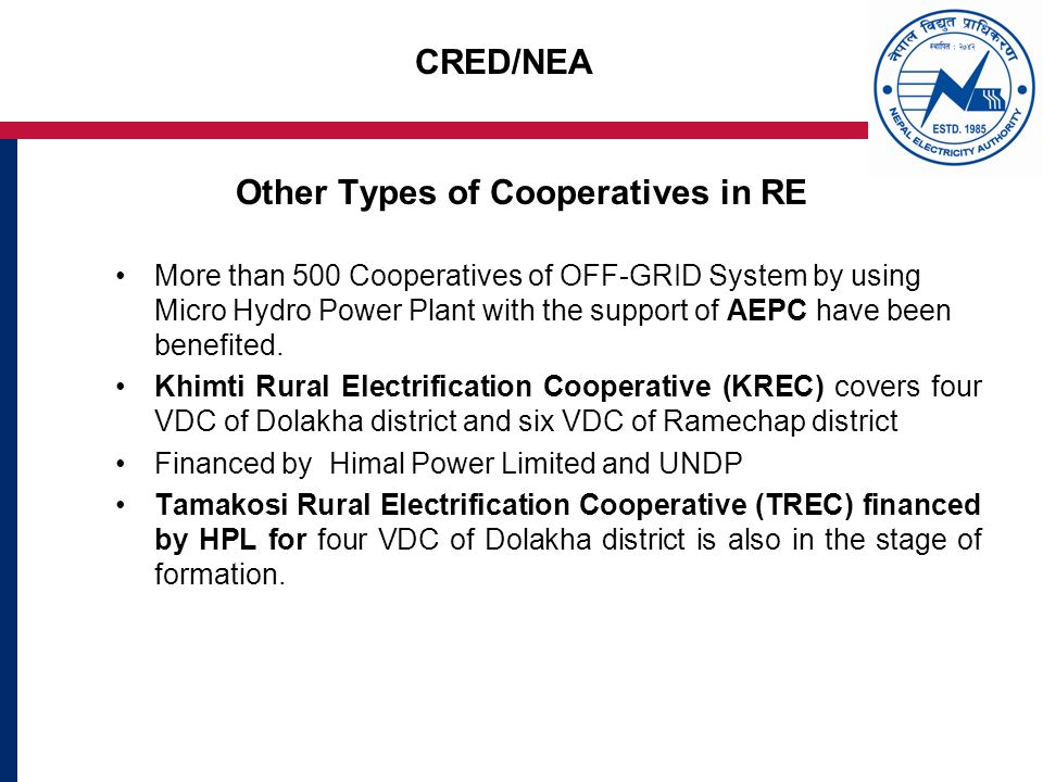 CRED/NEA Other Types of Cooperatives in RE More than 500 Cooperatives of OFF-GRID System by using Micro Hydro Power Plant with the support of AEPC have been benefited.