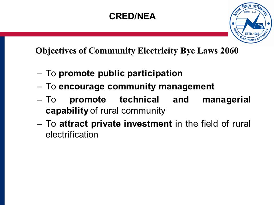 CRED/NEA Objectives of Community Electricity Bye Laws 2060 –To promote public participation –To encourage community management –To promote technical and managerial capability of rural community –To attract private investment in the field of rural electrification