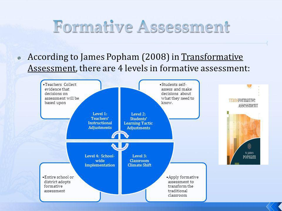 According to James Popham (2008) in Transformative Assessment, there are 4 levels in formative assessment: Apply formative assessment to transform the traditional classroom Entire school or district adopts formative assessment Students self- assess and make decisions about what they need to know.