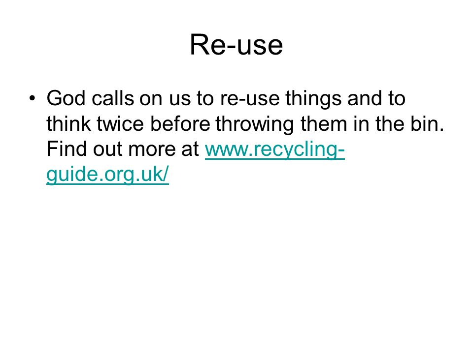 Re-use God calls on us to re-use things and to think twice before throwing them in the bin.