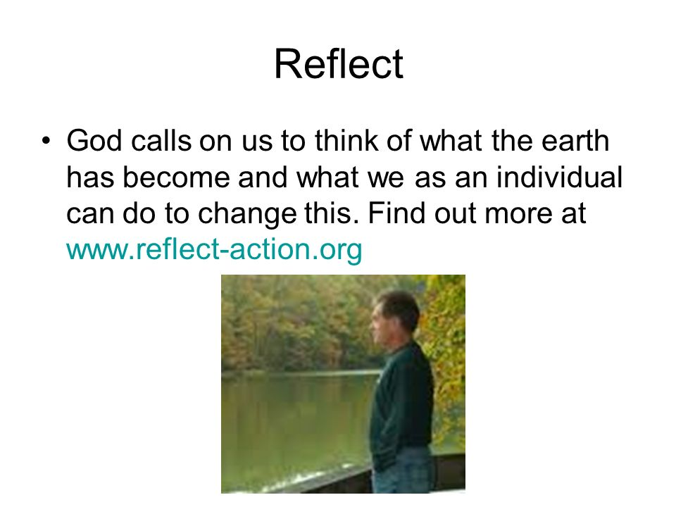 Reflect God calls on us to think of what the earth has become and what we as an individual can do to change this.