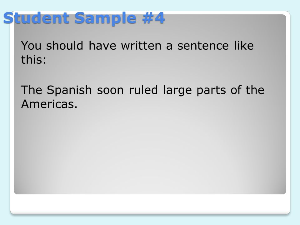 Student Sample #4 You should have written a sentence like this: The Spanish soon ruled large parts of the Americas.