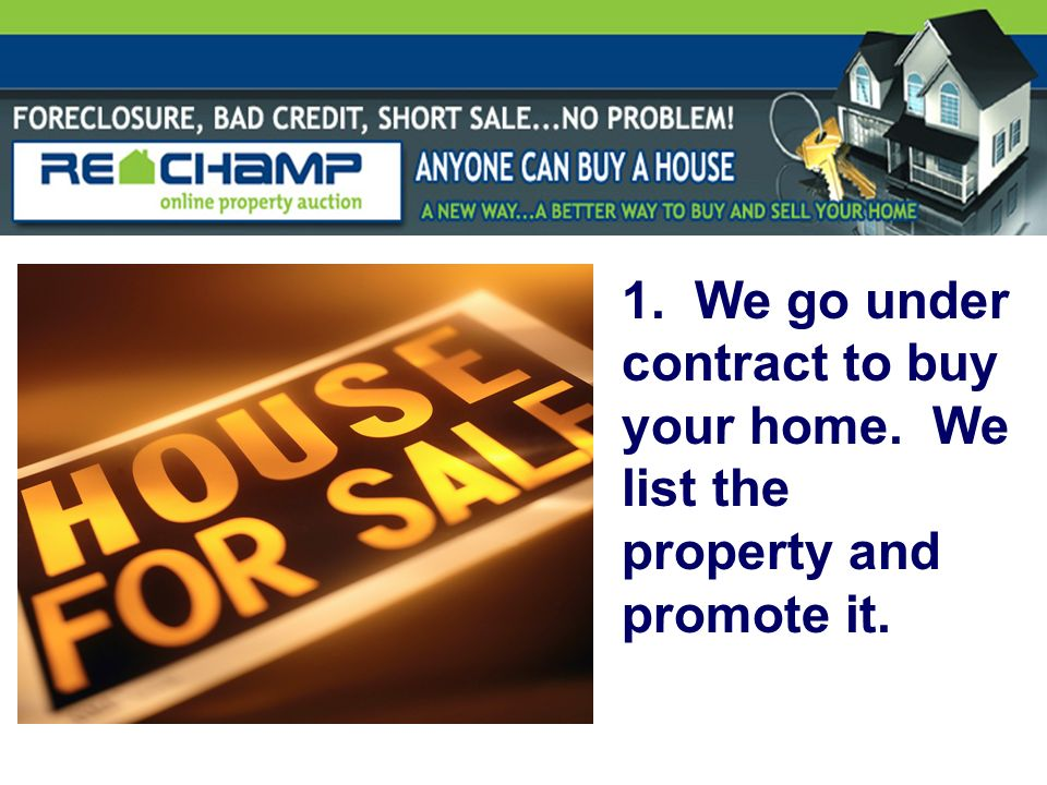 1. We go under contract to buy your home. We list the property and promote it.