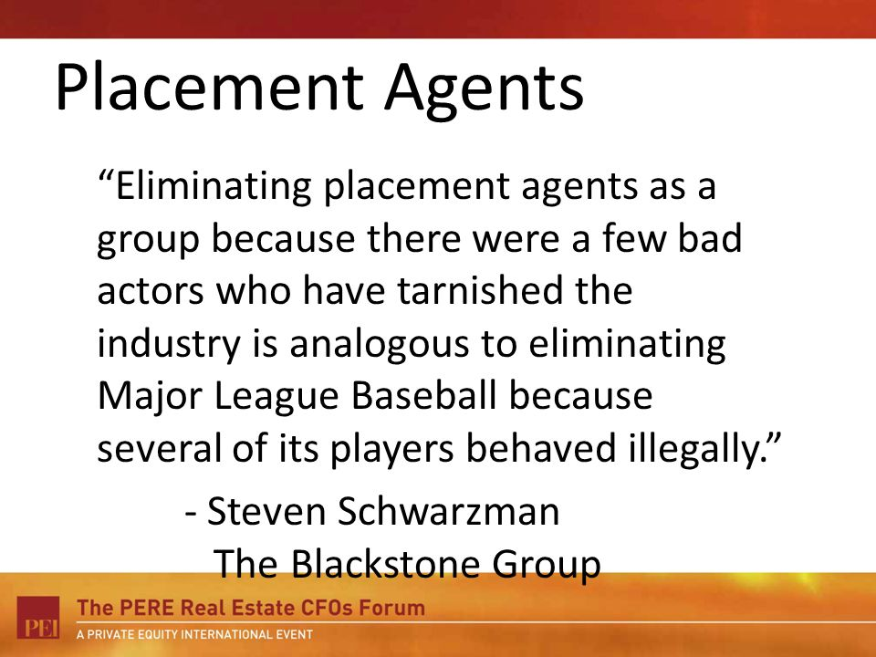 Eliminating placement agents as a group because there were a few bad actors who have tarnished the industry is analogous to eliminating Major League Baseball because several of its players behaved illegally.
