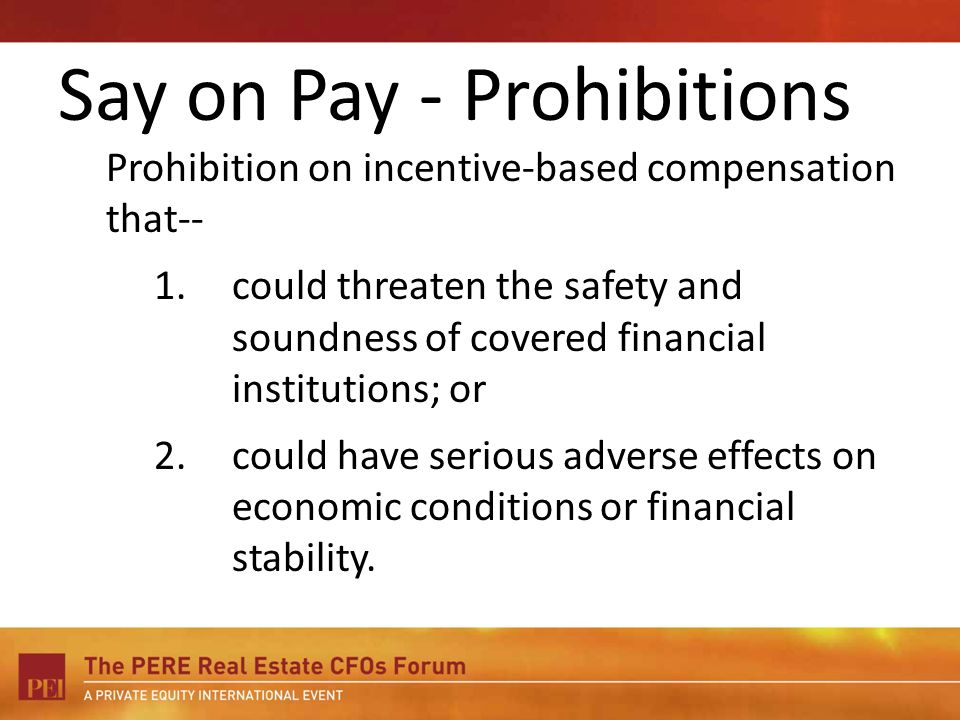Say on Pay - Prohibitions Prohibition on incentive-based compensation that-- 1.could threaten the safety and soundness of covered financial institutions; or 2.could have serious adverse effects on economic conditions or financial stability.