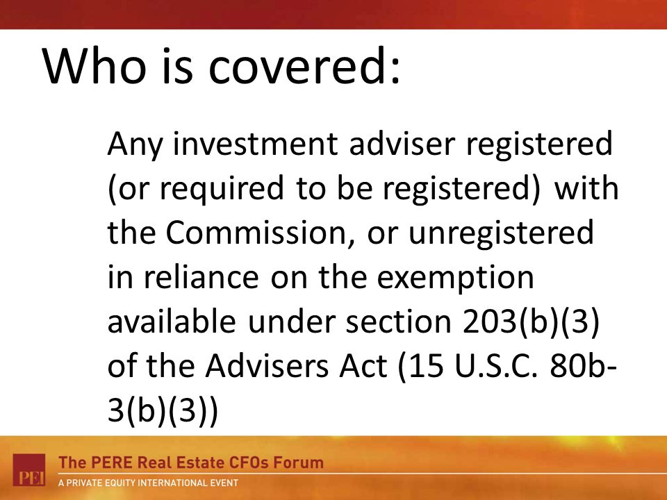 Who is covered: Any investment adviser registered (or required to be registered) with the Commission, or unregistered in reliance on the exemption available under section 203(b)(3) of the Advisers Act (15 U.S.C.