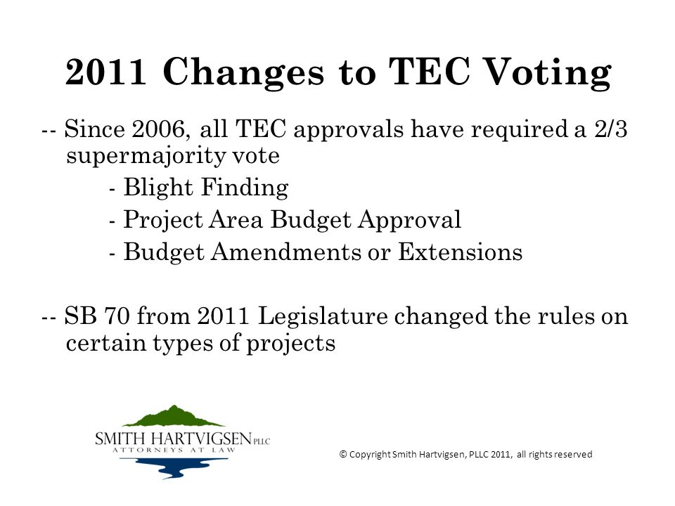 2011 Changes to TEC Voting -- Since 2006, all TEC approvals have required a 2/3 supermajority vote - Blight Finding - Project Area Budget Approval - Budget Amendments or Extensions -- SB 70 from 2011 Legislature changed the rules on certain types of projects © Copyright Smith Hartvigsen, PLLC 2011, all rights reserved