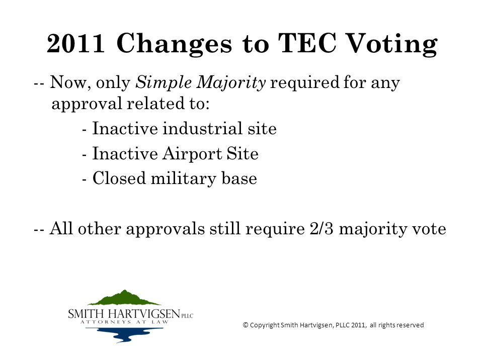 2011 Changes to TEC Voting -- Now, only Simple Majority required for any approval related to: - Inactive industrial site - Inactive Airport Site - Closed military base -- All other approvals still require 2/3 majority vote © Copyright Smith Hartvigsen, PLLC 2011, all rights reserved