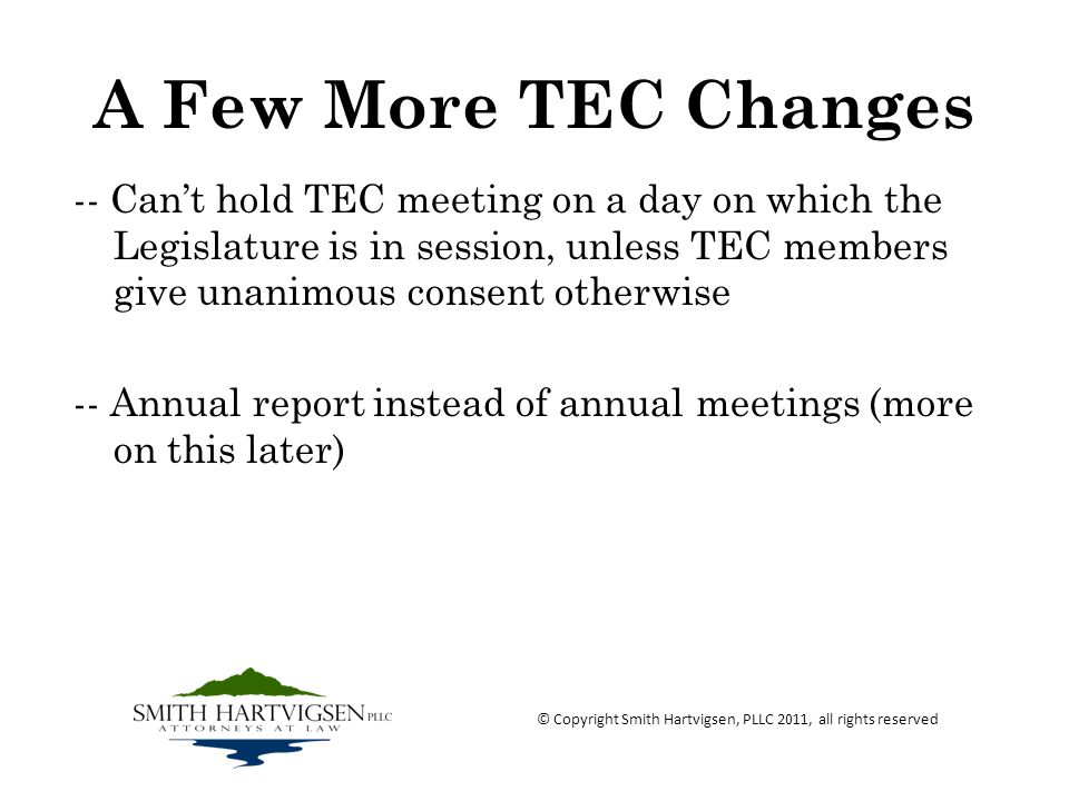 A Few More TEC Changes -- Cant hold TEC meeting on a day on which the Legislature is in session, unless TEC members give unanimous consent otherwise -- Annual report instead of annual meetings (more on this later) © Copyright Smith Hartvigsen, PLLC 2011, all rights reserved