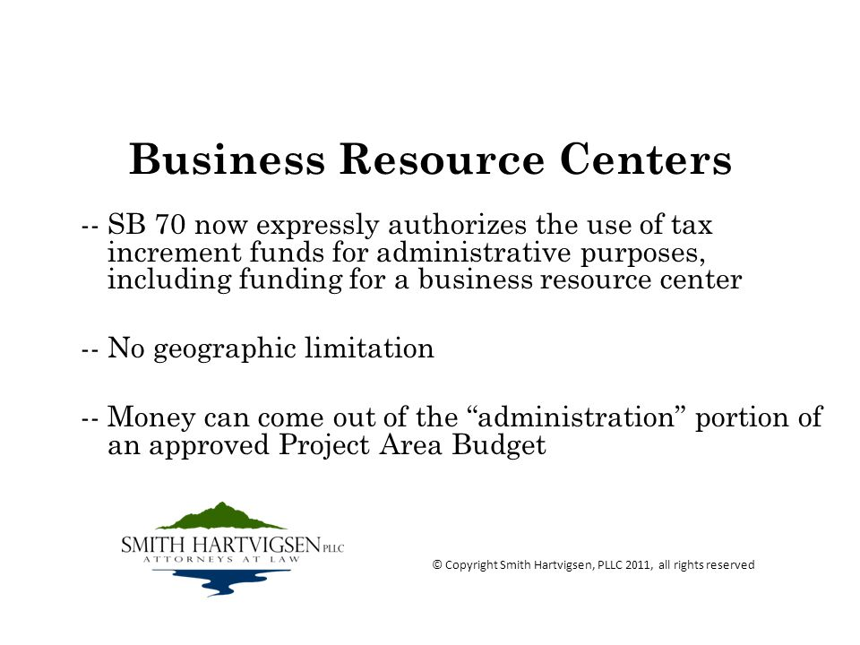 Business Resource Centers -- SB 70 now expressly authorizes the use of tax increment funds for administrative purposes, including funding for a business resource center -- No geographic limitation -- Money can come out of the administration portion of an approved Project Area Budget © Copyright Smith Hartvigsen, PLLC 2011, all rights reserved