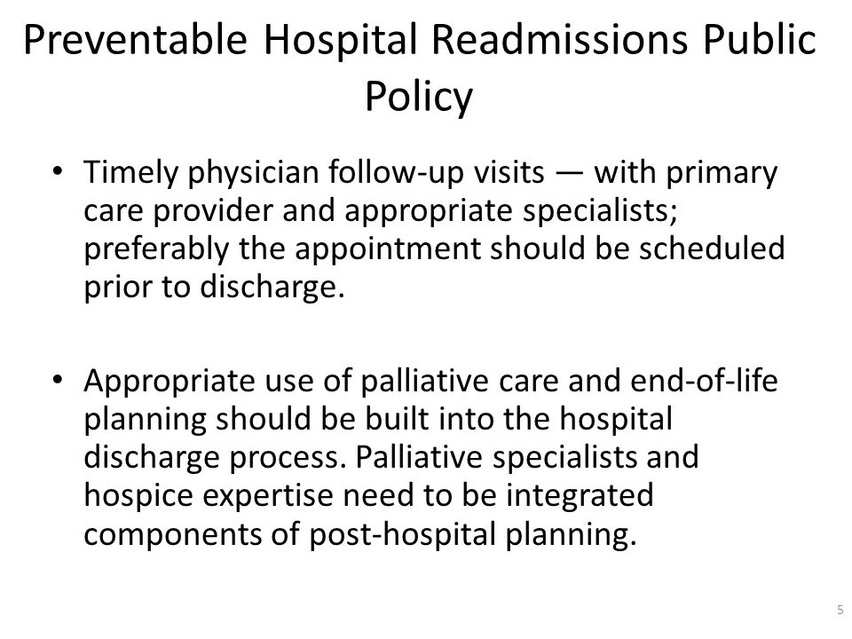 Preventable Hospital Readmissions Public Policy Timely physician follow-up visits with primary care provider and appropriate specialists; preferably the appointment should be scheduled prior to discharge.