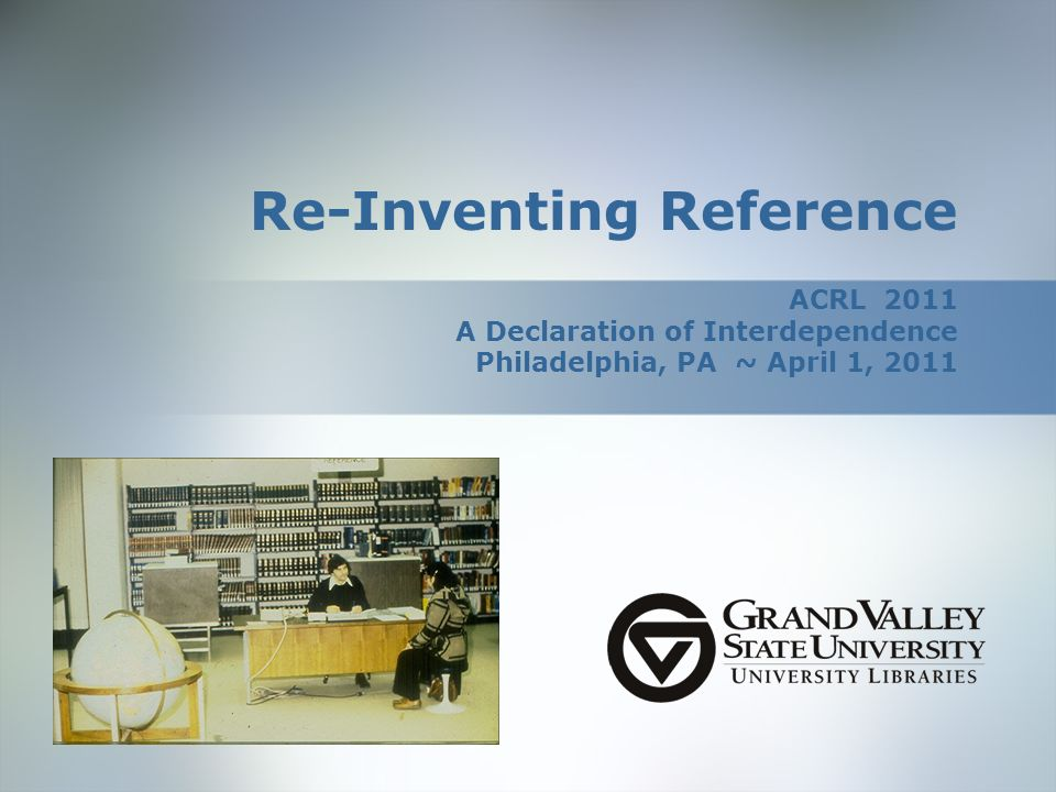 Re-Inventing Reference ACRL 2011 A Declaration of Interdependence Philadelphia, PA ~ April 1, 2011