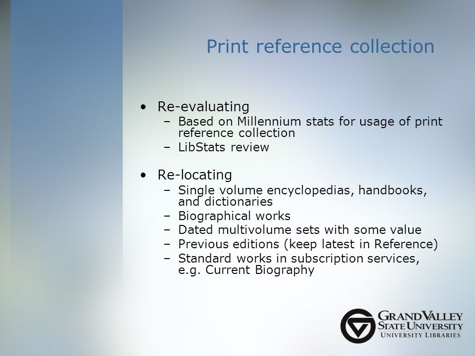 Print reference collection Re-evaluating –Based on Millennium stats for usage of print reference collection –LibStats review Re-locating –Single volume encyclopedias, handbooks, and dictionaries –Biographical works –Dated multivolume sets with some value –Previous editions (keep latest in Reference) –Standard works in subscription services, e.g.