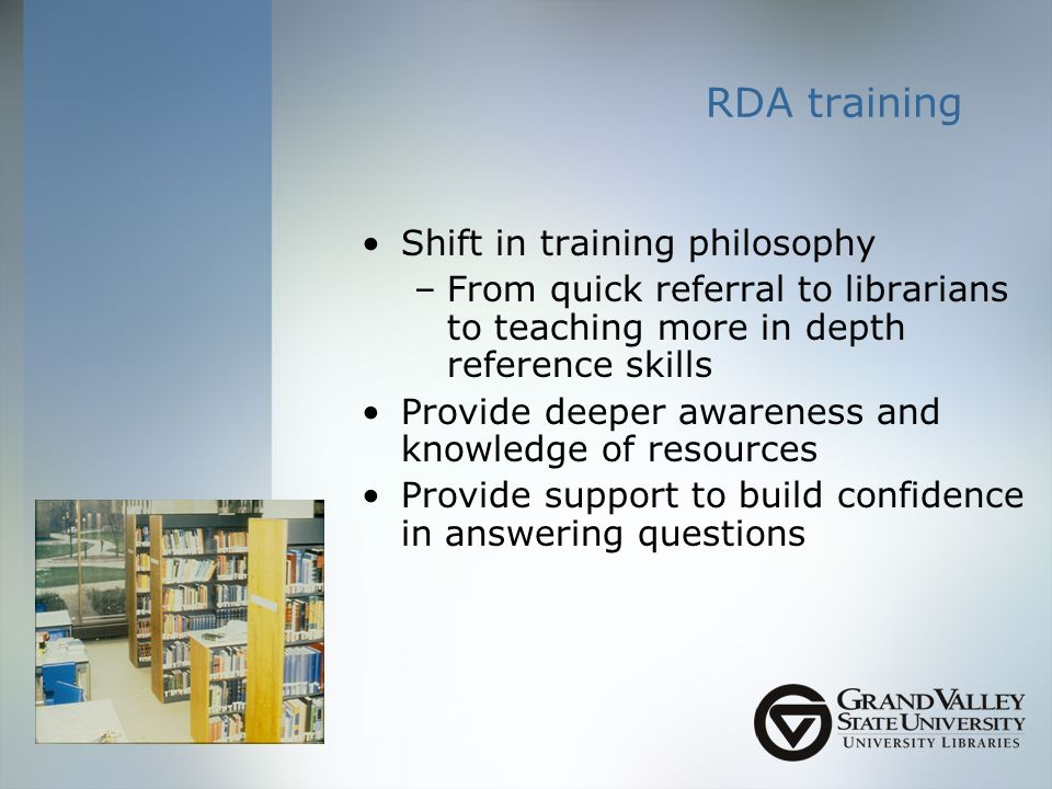 RDA training Shift in training philosophy –From quick referral to librarians to teaching more in depth reference skills Provide deeper awareness and knowledge of resources Provide support to build confidence in answering questions