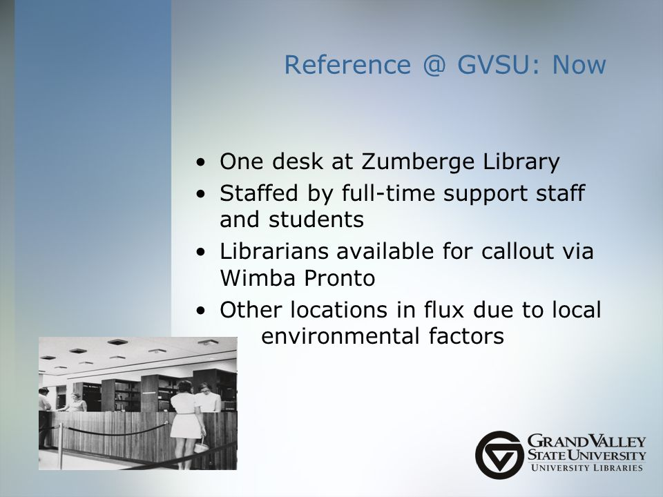 GVSU: Now One desk at Zumberge Library Staffed by full-time support staff and students Librarians available for callout via Wimba Pronto Other locations in flux due to local environmental factors