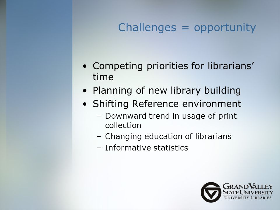 Challenges = opportunity Competing priorities for librarians time Planning of new library building Shifting Reference environment –Downward trend in usage of print collection –Changing education of librarians –Informative statistics
