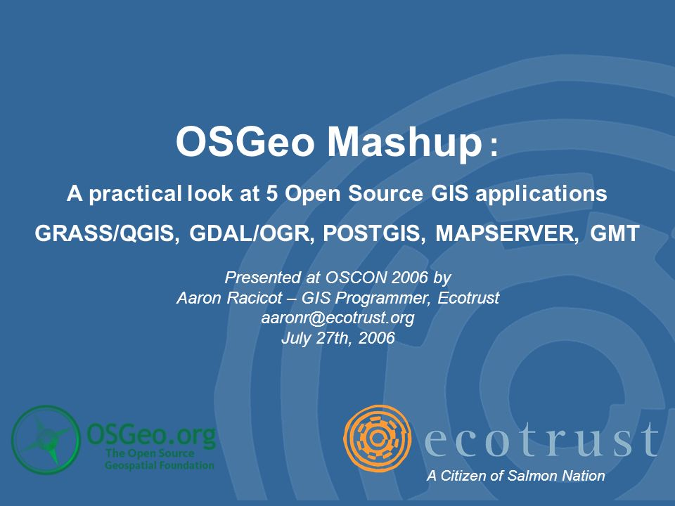OSGeo Mashup : A practical look at 5 Open Source GIS applications GRASS/QGIS, GDAL/OGR, POSTGIS, MAPSERVER, GMT Presented at OSCON 2006 by Aaron Racicot – GIS Programmer, Ecotrust aaronr@ecotrust.org July 27th, 2006 A Citizen of Salmon Nation