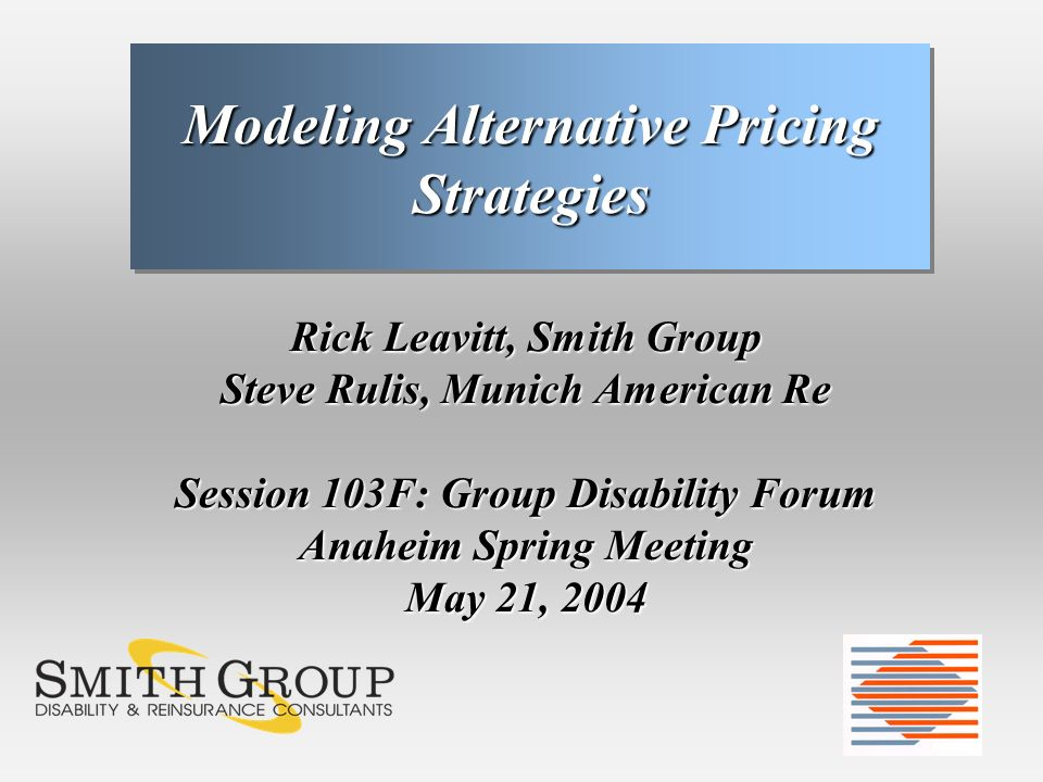 Rick Leavitt, Smith Group Steve Rulis, Munich American Re Session 103F: Group Disability Forum Anaheim Spring Meeting May 21, 2004 Modeling Alternative Pricing Strategies