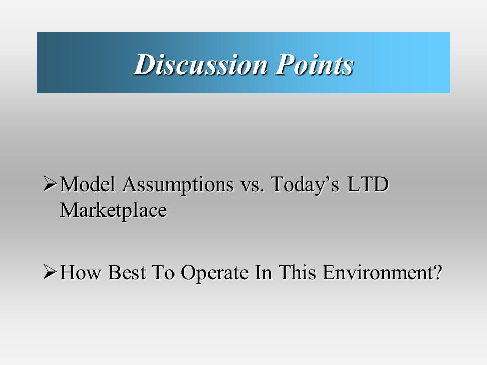 Discussion Points Model Assumptions vs. Todays LTD Marketplace Model Assumptions vs.