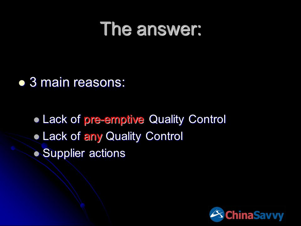 The answer: 3 main reasons: 3 main reasons: Lack of pre-emptive Quality Control Lack of pre-emptive Quality Control Lack of any Quality Control Lack of any Quality Control Supplier actions Supplier actions