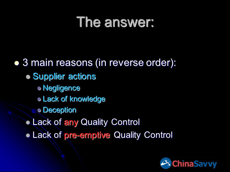 The answer: 3 main reasons (in reverse order): 3 main reasons (in reverse order): Supplier actions Supplier actions Negligence Negligence Lack of knowledge Lack of knowledge Deception Deception Lack of any Quality Control Lack of any Quality Control Lack of pre-emptive Quality Control Lack of pre-emptive Quality Control