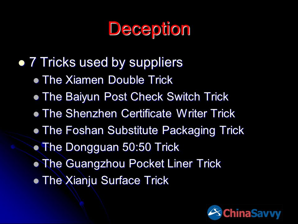Deception 7 Tricks used by suppliers 7 Tricks used by suppliers The Xiamen Double Trick The Xiamen Double Trick The Baiyun Post Check Switch Trick The Baiyun Post Check Switch Trick The Shenzhen Certificate Writer Trick The Shenzhen Certificate Writer Trick The Foshan Substitute Packaging Trick The Foshan Substitute Packaging Trick The Dongguan 50:50 Trick The Dongguan 50:50 Trick The Guangzhou Pocket Liner Trick The Guangzhou Pocket Liner Trick The Xianju Surface Trick The Xianju Surface Trick