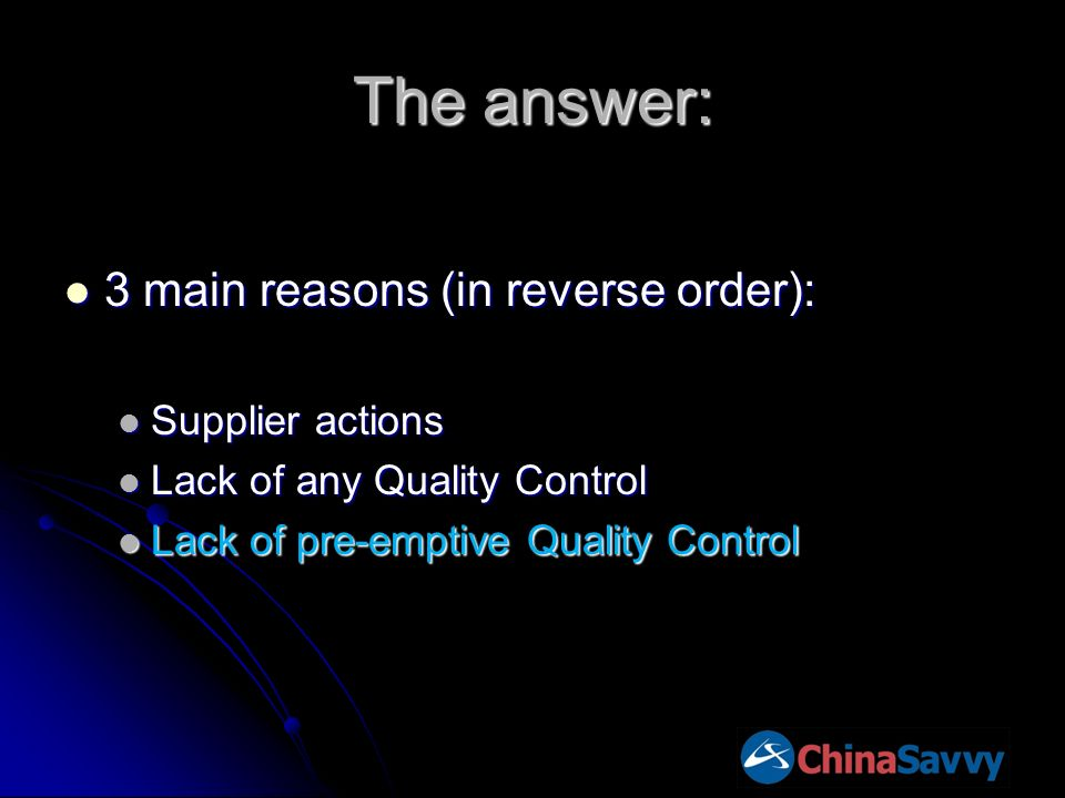 The answer: 3 main reasons (in reverse order): 3 main reasons (in reverse order): Supplier actions Supplier actions Lack of any Quality Control Lack of any Quality Control Lack of pre-emptive Quality Control Lack of pre-emptive Quality Control