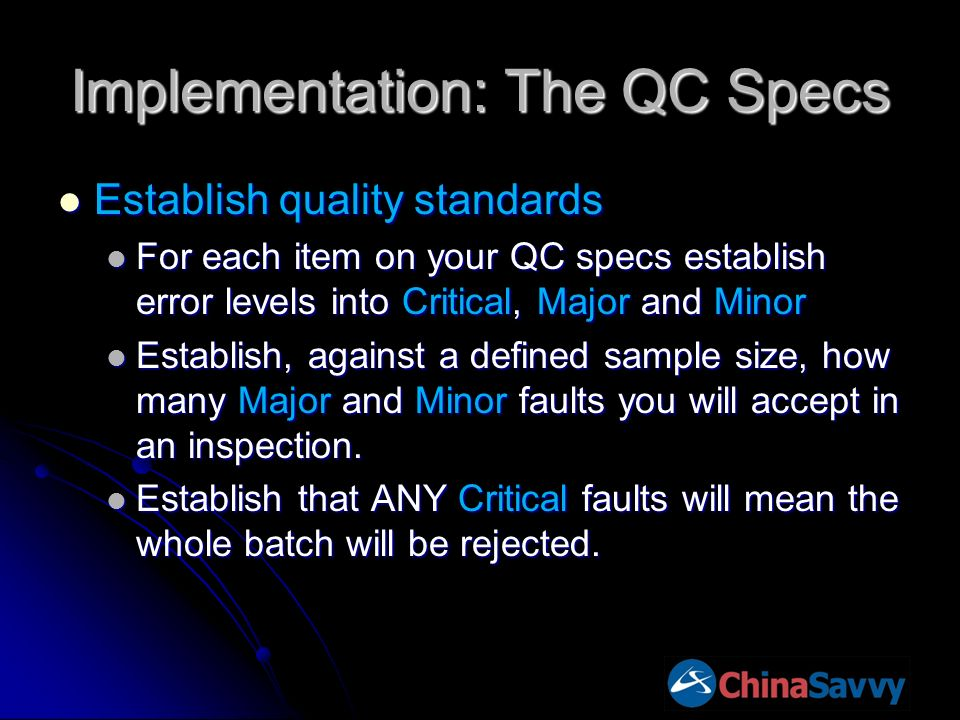 Implementation: The QC Specs Establish quality standards Establish quality standards For each item on your QC specs establish error levels into Critical, Major and Minor For each item on your QC specs establish error levels into Critical, Major and Minor Establish, against a defined sample size, how many Major and Minor faults you will accept in an inspection.