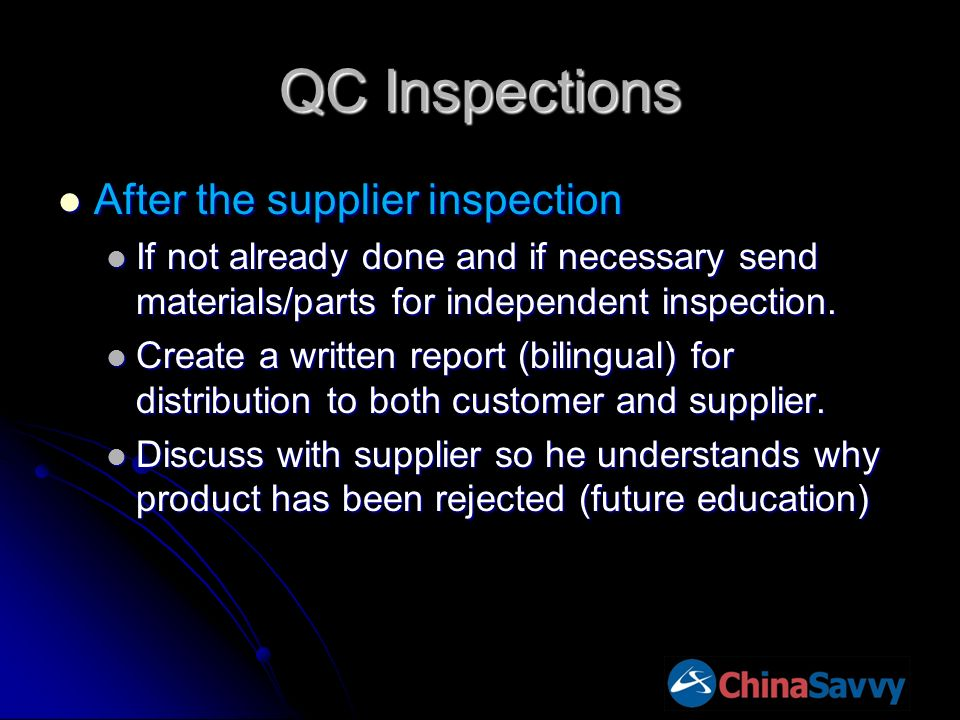 QC Inspections After the supplier inspection After the supplier inspection If not already done and if necessary send materials/parts for independent inspection.