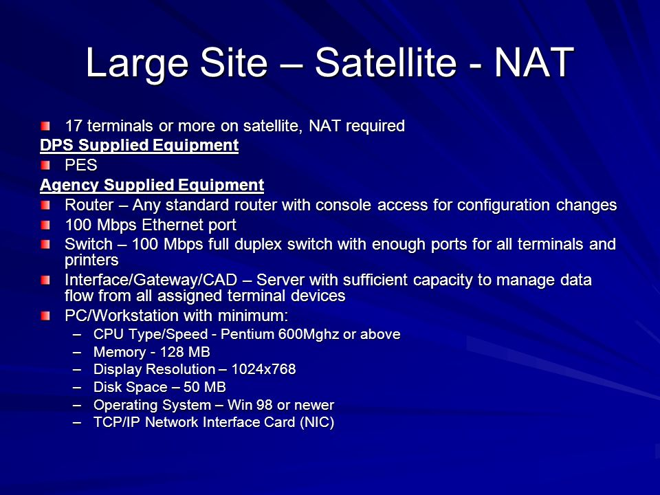 Large Site – Satellite - NAT 17 terminals or more on satellite, NAT required DPS Supplied Equipment PES Agency Supplied Equipment Router – Any standard router with console access for configuration changes 100 Mbps Ethernet port Switch – 100 Mbps full duplex switch with enough ports for all terminals and printers Interface/Gateway/CAD – Server with sufficient capacity to manage data flow from all assigned terminal devices PC/Workstation with minimum: –CPU Type/Speed - Pentium 600Mghz or above –Memory MB –Display Resolution – 1024x768 –Disk Space – 50 MB –Operating System – Win 98 or newer –TCP/IP Network Interface Card (NIC)