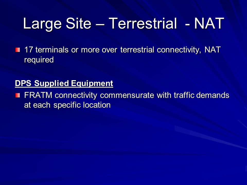 Large Site – Terrestrial - NAT 17 terminals or more over terrestrial connectivity, NAT required DPS Supplied Equipment FRATM connectivity commensurate with traffic demands at each specific location