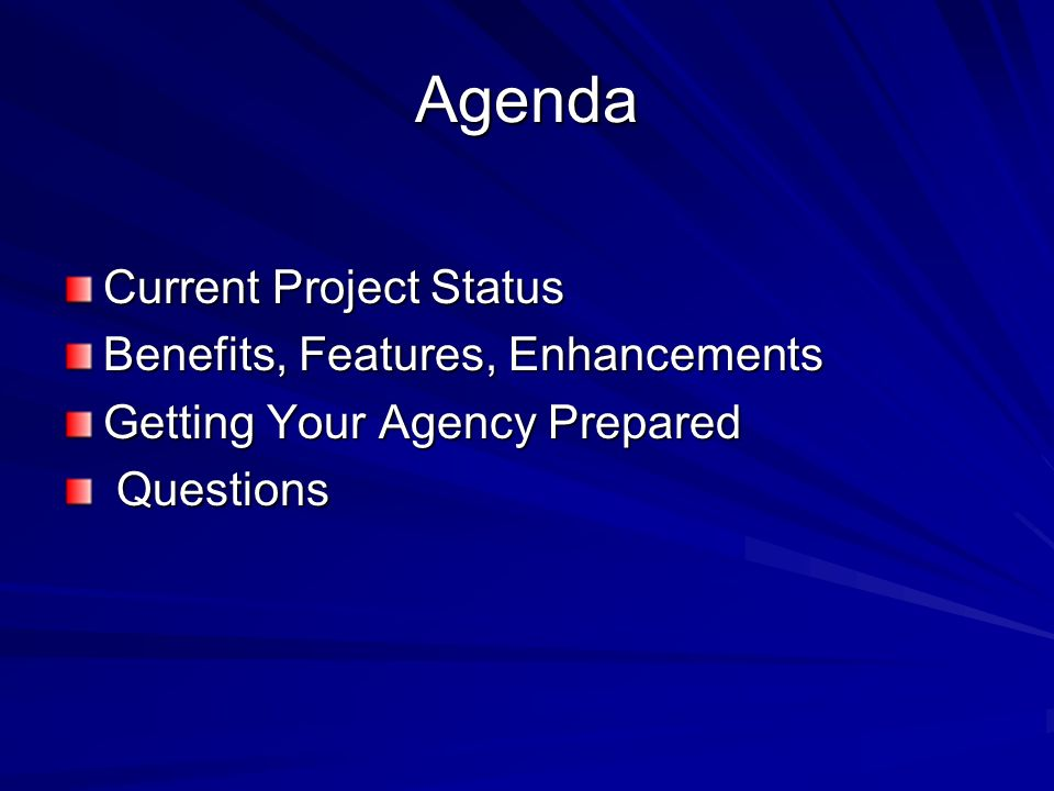 Agenda Current Project Status Benefits, Features, Enhancements Getting Your Agency Prepared Questions Questions