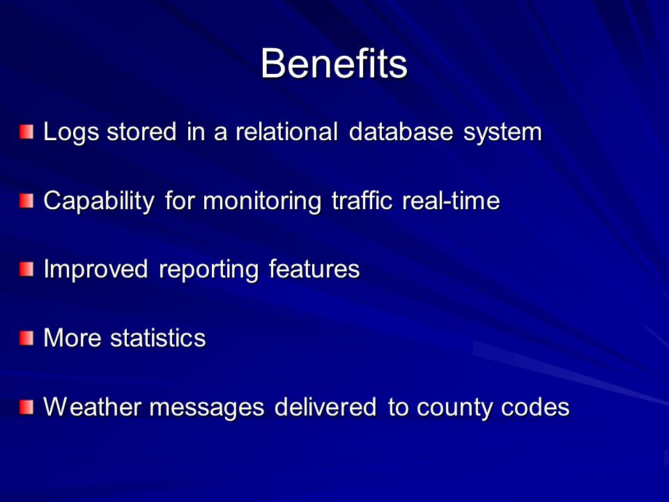 Benefits Logs stored in a relational database system Capability for monitoring traffic real-time Improved reporting features More statistics Weather messages delivered to county codes