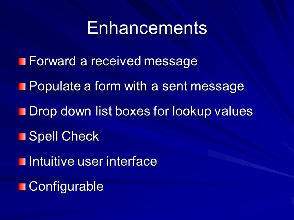 Enhancements Forward a received message Populate a form with a sent message Drop down list boxes for lookup values Spell Check Intuitive user interface Configurable
