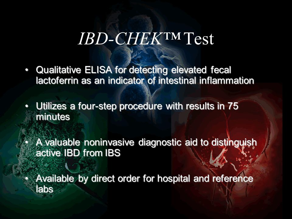 IBD-CHEK Test Qualitative ELISA for detecting elevated fecal lactoferrin as an indicator of intestinal inflammationQualitative ELISA for detecting elevated fecal lactoferrin as an indicator of intestinal inflammation Utilizes a four-step procedure with results in 75 minutesUtilizes a four-step procedure with results in 75 minutes A valuable noninvasive diagnostic aid to distinguish active IBD from IBSA valuable noninvasive diagnostic aid to distinguish active IBD from IBS Available by direct order for hospital and reference labsAvailable by direct order for hospital and reference labs