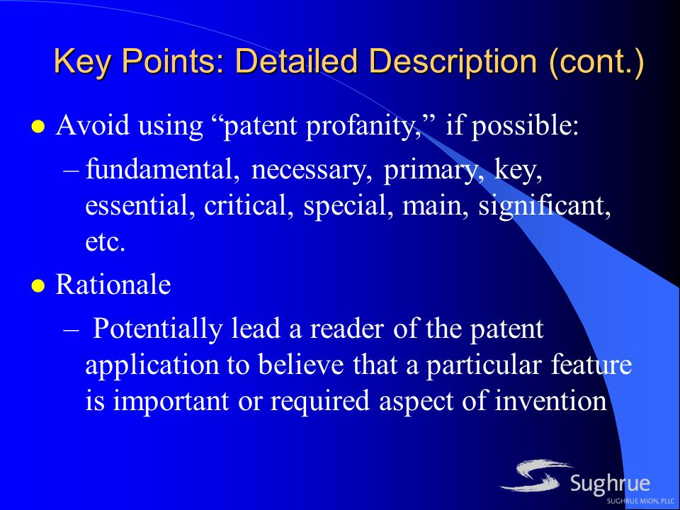 Key Points: Detailed Description (cont.) l Avoid using patent profanity, if possible: –fundamental, necessary, primary, key, essential, critical, special, main, significant, etc.