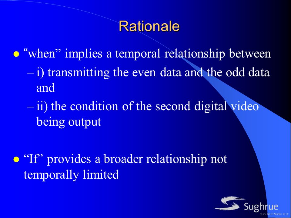 Rationale lwhen implies a temporal relationship between –i) transmitting the even data and the odd data and –ii) the condition of the second digital video being output l If provides a broader relationship not temporally limited