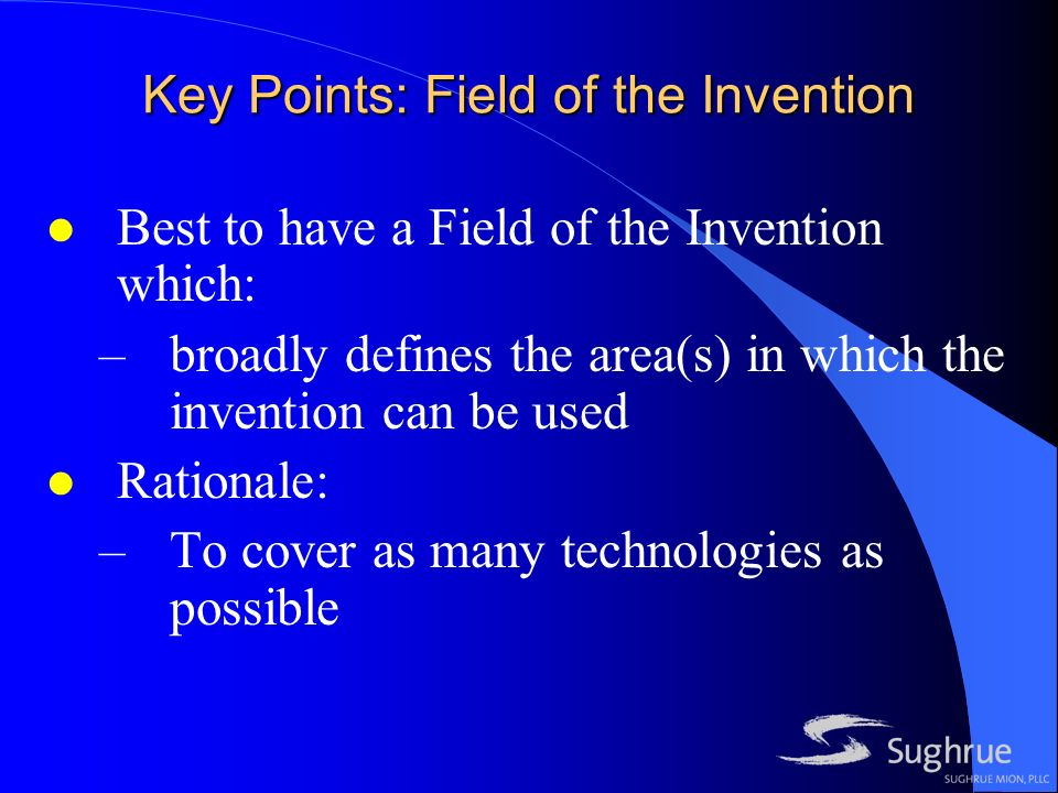 Key Points: Field of the Invention l Best to have a Field of the Invention which: –broadly defines the area(s) in which the invention can be used l Rationale: –To cover as many technologies as possible